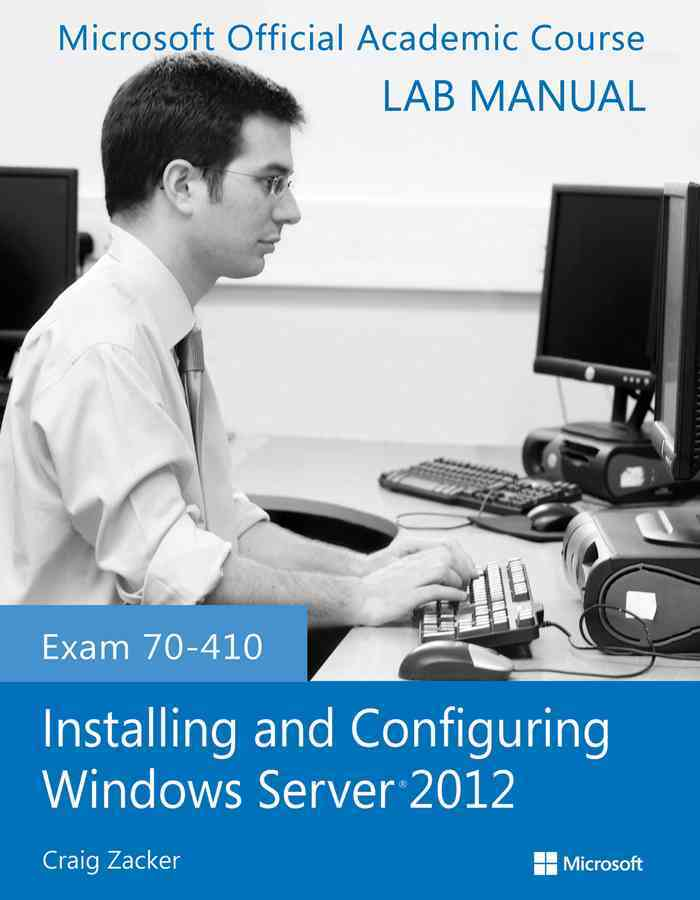 Exam 70-410 Installing and Configuring Windows Server 2012 Lab Manual By Microsoft Official Academic Course (COR)